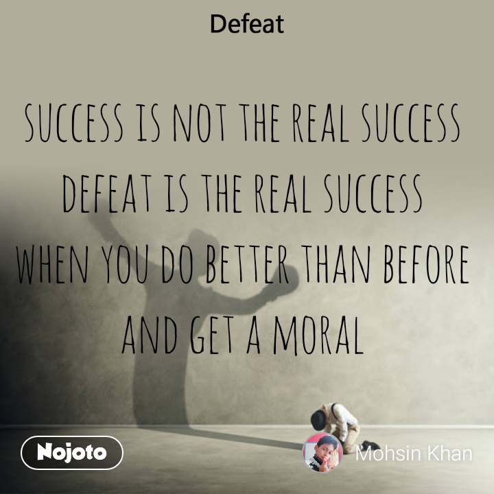 Defeat success is not the real success  defeat is the real success  when you do better than before  and get a moral