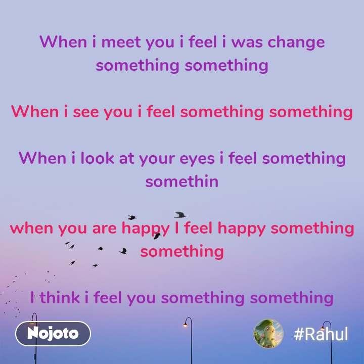 When i meet you i feel i was change something something  When i see you i feel something something  When i look at your eyes i feel something somethin   when you are happy I feel happy something something  I think i feel you something something