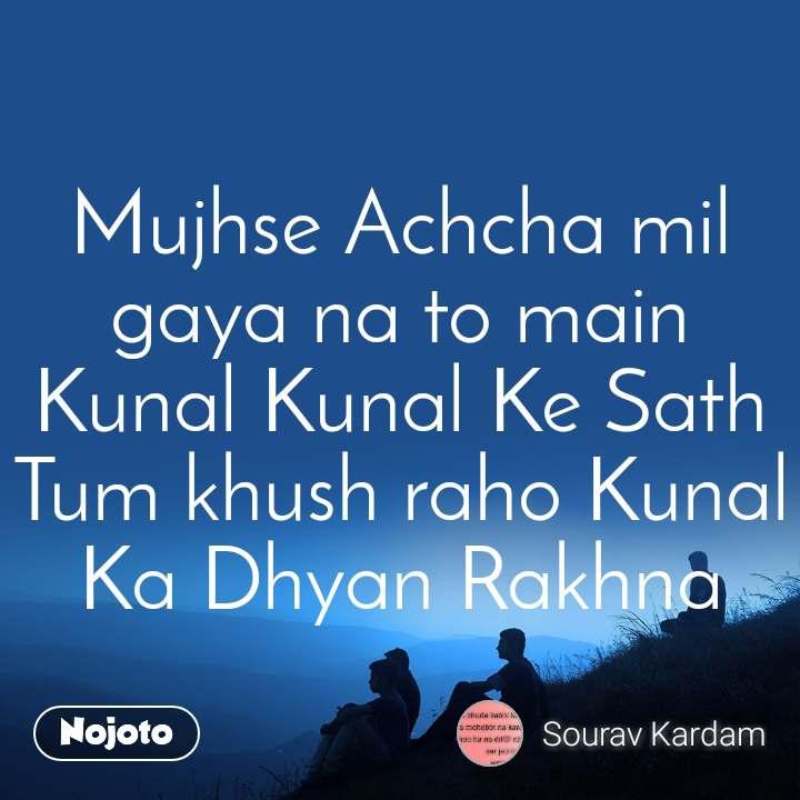 Mujhse Achcha mil gaya na to main Kunal Kunal Ke Sath Tum khush raho Kunal Ka Dhyan Rakhna