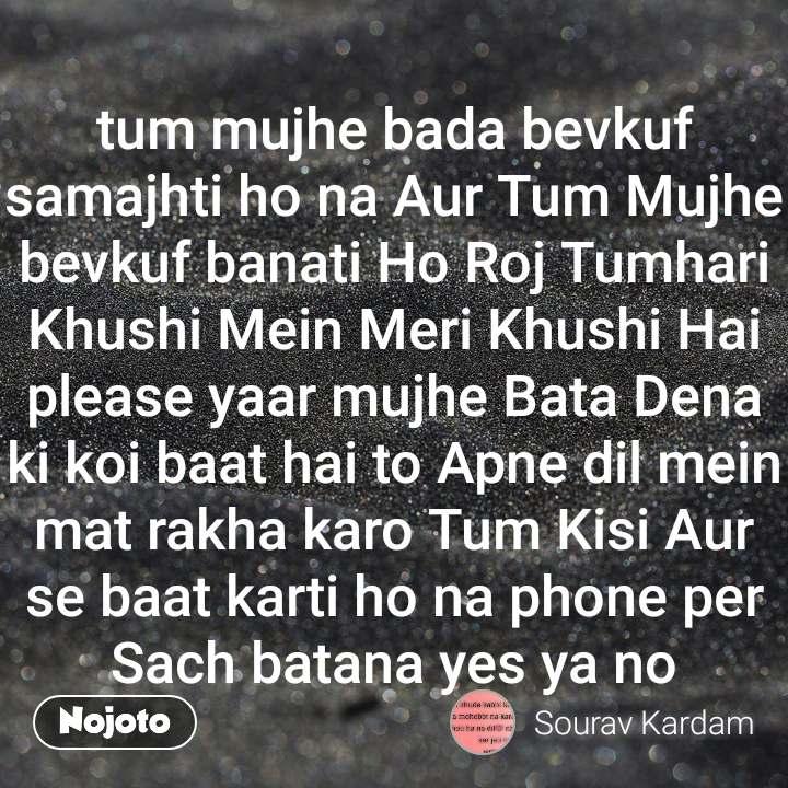 tum mujhe bada bevkuf samajhti ho na Aur Tum Mujhe bevkuf banati Ho Roj Tumhari Khushi Mein Meri Khushi Hai please yaar mujhe Bata Dena ki koi baat hai to Apne dil mein mat rakha karo Tum Kisi Aur se baat karti ho na phone per Sach batana yes ya no
