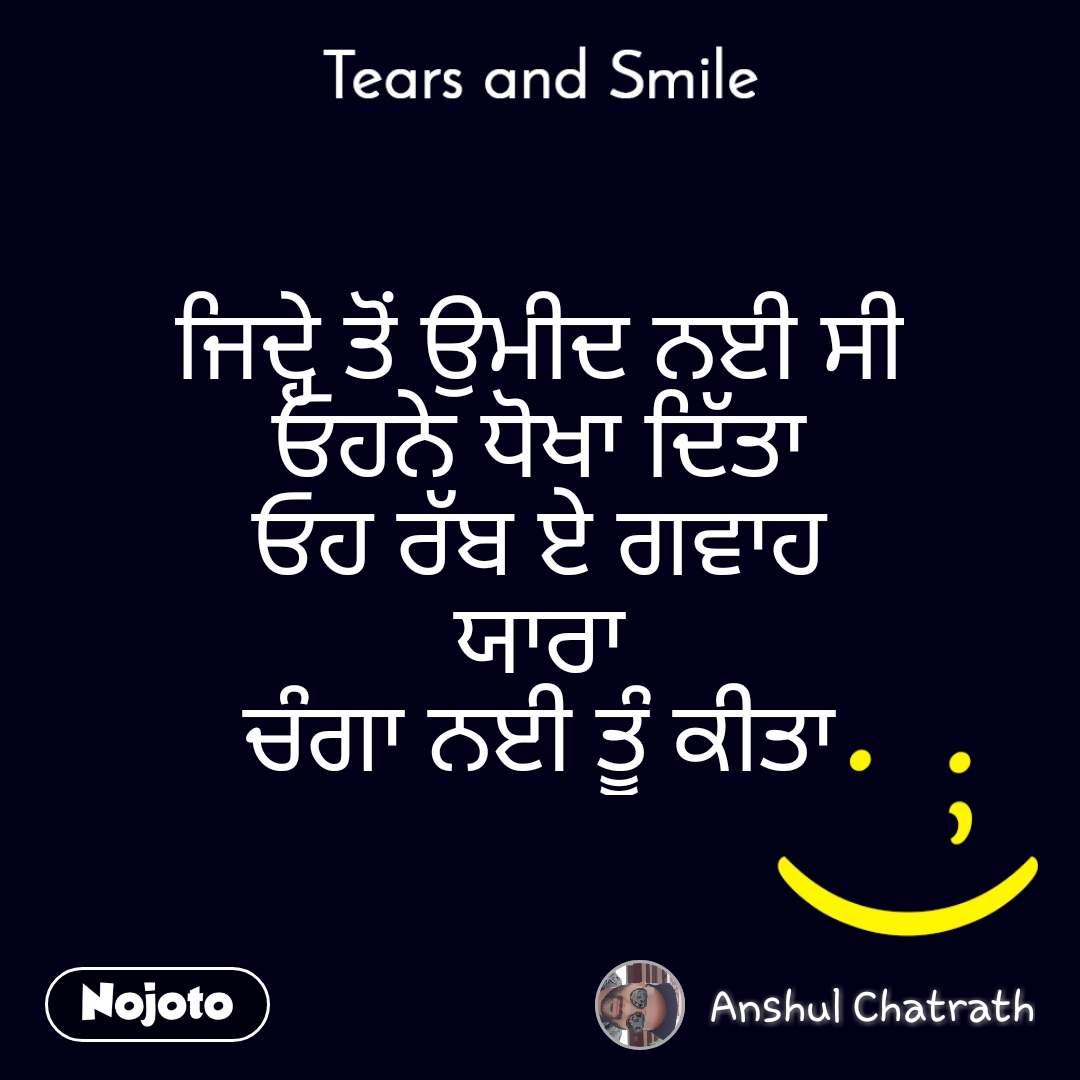 Tears and Smile  ਜਿਦ੍ਹੇ ਤੋਂ ਉਮੀਦ ਨਈ ਸੀ ਓਹਨੇ ਧੋਖਾ ਦਿੱਤਾ ਓਹ ਰੱਬ ਏ ਗਵਾਹ ਯਾਰਾ ਚੰਗਾ ਨਈ ਤੂੰ ਕੀਤਾ