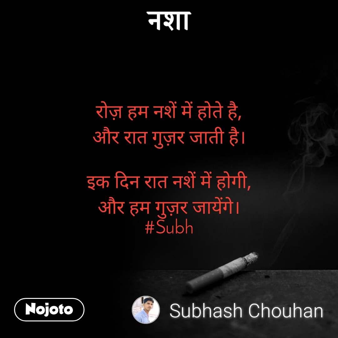नशा रोज़ हम नशें में होते है, और रात गुज़र जाती है।  इक दिन रात नशें में होगी, और हम गुज़र जायेंगे। #Subh