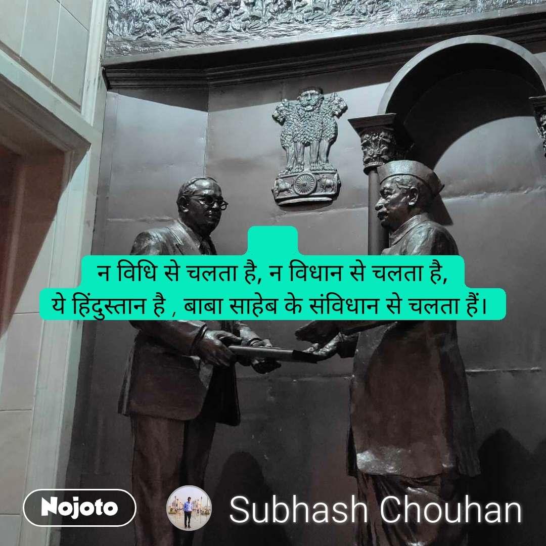 न विधि से चलता है, न विधान से चलता है, ये हिंदुस्तान है , बाबा साहेब के संविधान से चलता हैं।