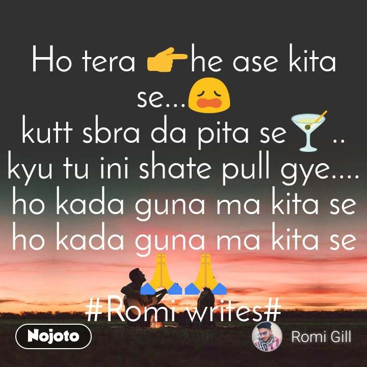 Ho tera 👉he ase kita se...😩 kutt sbra da pita se🍸.. kyu tu ini shate pull gye.... ho kada guna ma kita se ho kada guna ma kita se🙏🙏 #Romi writes#