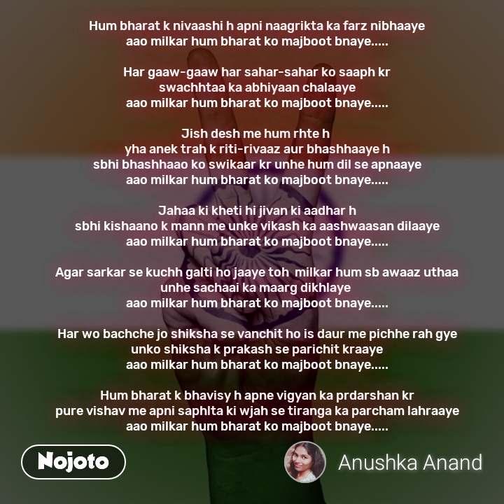 Hum bharat k nivaashi h apni naagrikta ka farz nibhaaye aao milkar hum bharat ko majboot bnaye.....  Har gaaw-gaaw har sahar-sahar ko saaph kr swachhtaa ka abhiyaan chalaaye aao milkar hum bharat ko majboot bnaye.....  Jish desh me hum rhte h  yha anek trah k riti-rivaaz aur bhashhaaye h sbhi bhashhaao ko swikaar kr unhe hum dil se apnaaye aao milkar hum bharat ko majboot bnaye.....  Jahaa ki kheti hi jivan ki aadhar h sbhi kishaano k mann me unke vikash ka aashwaasan dilaaye aao milkar hum bharat ko majboot bnaye.....  Agar sarkar se kuchh galti ho jaaye toh  milkar hum sb awaaz uthaa unhe sachaai ka maarg dikhlaye  aao milkar hum bharat ko majboot bnaye.....  Har wo bachche jo shiksha se vanchit ho is daur me pichhe rah gye unko shiksha k prakash se parichit kraaye aao milkar hum bharat ko majboot bnaye.....  Hum bharat k bhavisy h apne vigyan ka prdarshan kr pure vishav me apni saphlta ki wjah se tiranga ka parcham lahraaye aao milkar hum bharat ko majboot bnaye.....