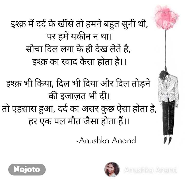 इश्क़ में दर्द के खींसे तो हमने बहुत सुनी थी, पर हमें यकीन न था। सोचा दिल लगा के ही देख लेते है,  इश्क़ का स्वाद कैसा होता है।।  इश्क़ भी किया, दिल भी दिया और दिल तोड़ने  की इजाज़त भी दी। तो एहसास हुआ, दर्द का असर कुछ ऐसा होता है, हर एक पल मौत जैसा होता हैं।।                         -Anushka Anand