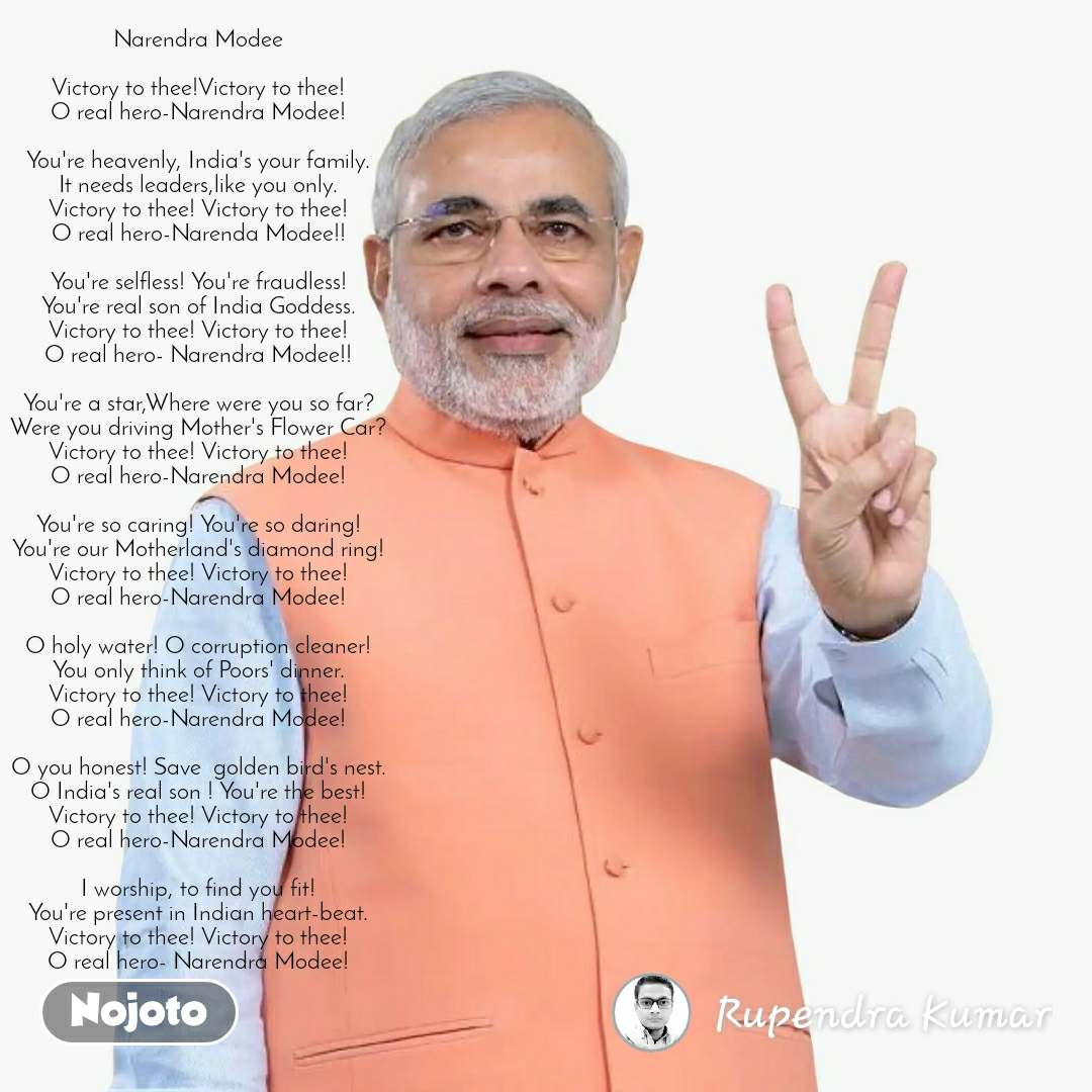 Narendra Modee  Victory to thee!Victory to thee! O real hero-Narendra Modee!  You're heavenly, India's your family. It needs leaders,like you only. Victory to thee! Victory to thee! O real hero-Narenda Modee!!  You're selfless! You're fraudless! You're real son of India Goddess. Victory to thee! Victory to thee! O real hero- Narendra Modee!!  You're a star,Where were you so far? Were you driving Mother's Flower Car? Victory to thee! Victory to thee! O real hero-Narendra Modee!  You're so caring! You're so daring! You're our Motherland's diamond ring! Victory to thee! Victory to thee! O real hero-Narendra Modee!  O holy water! O corruption cleaner! You only think of Poors' dinner. Victory to thee! Victory to thee! O real hero-Narendra Modee!  O you honest! Save  golden bird's nest. O India's real son ! You're the best! Victory to thee! Victory to thee! O real hero-Narendra Modee!  I worship, to find you fit! You're present in Indian heart-beat. Victory to thee! Victory to thee! O real hero- Narendra Modee!