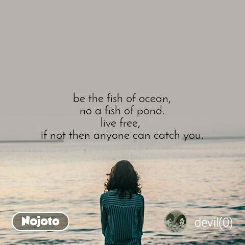 be the fish of ocean, no a fish of pond. live free,  if not then anyone can catch you.