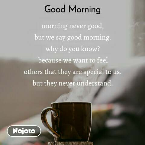 Good Morning morning never good, but we say good morning. why do you know? because we want to feel others that they are special to us. but they never understand.