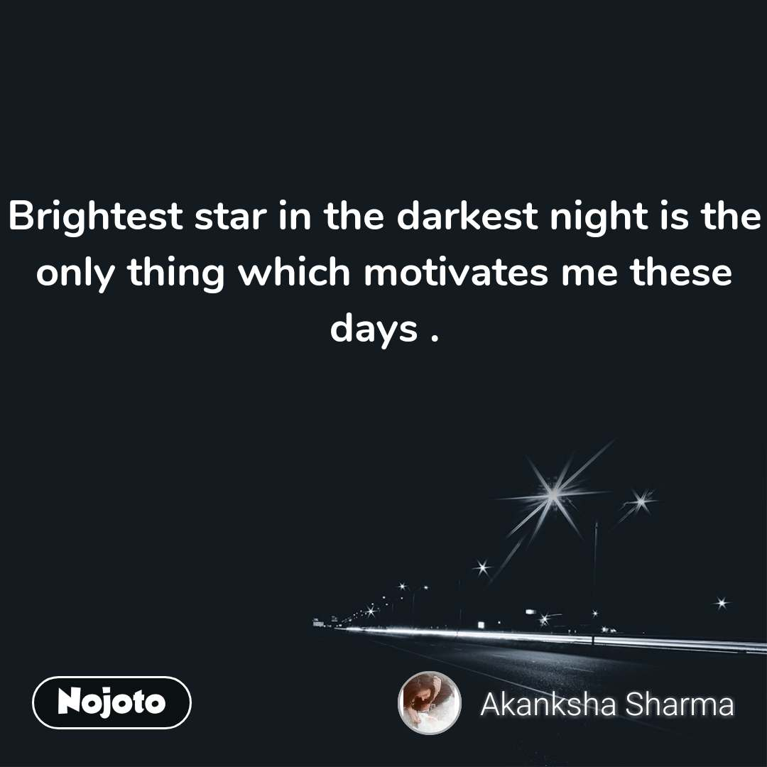 Brightest star in the darkest night is the only thing which motivates me these days .
