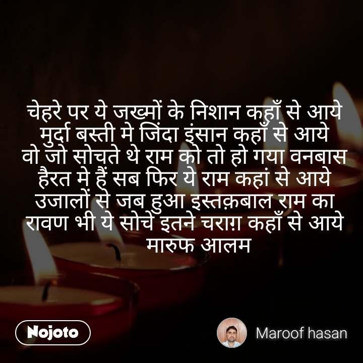#DearZindagi चेहरे पर ये जख्मों के निशान कहाँ से आये मुर्दा बस्ती मे जिंदा इंसान कहाँ से आये वो जो सोचते थे राम को तो हो गया वनबास हैरत मे हैं सब फिर ये राम कहां से आये उजालों से जब हुआ इस्तक़बाल राम का रावण भी ये सोचे इतने चराग़ कहाँ से आये      मारुफ आलम