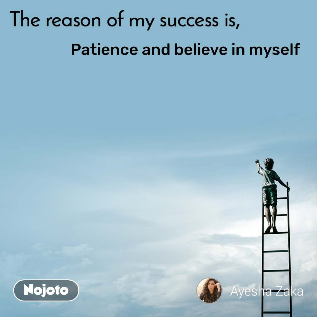 The reason of my success is, Patience and believe in myself