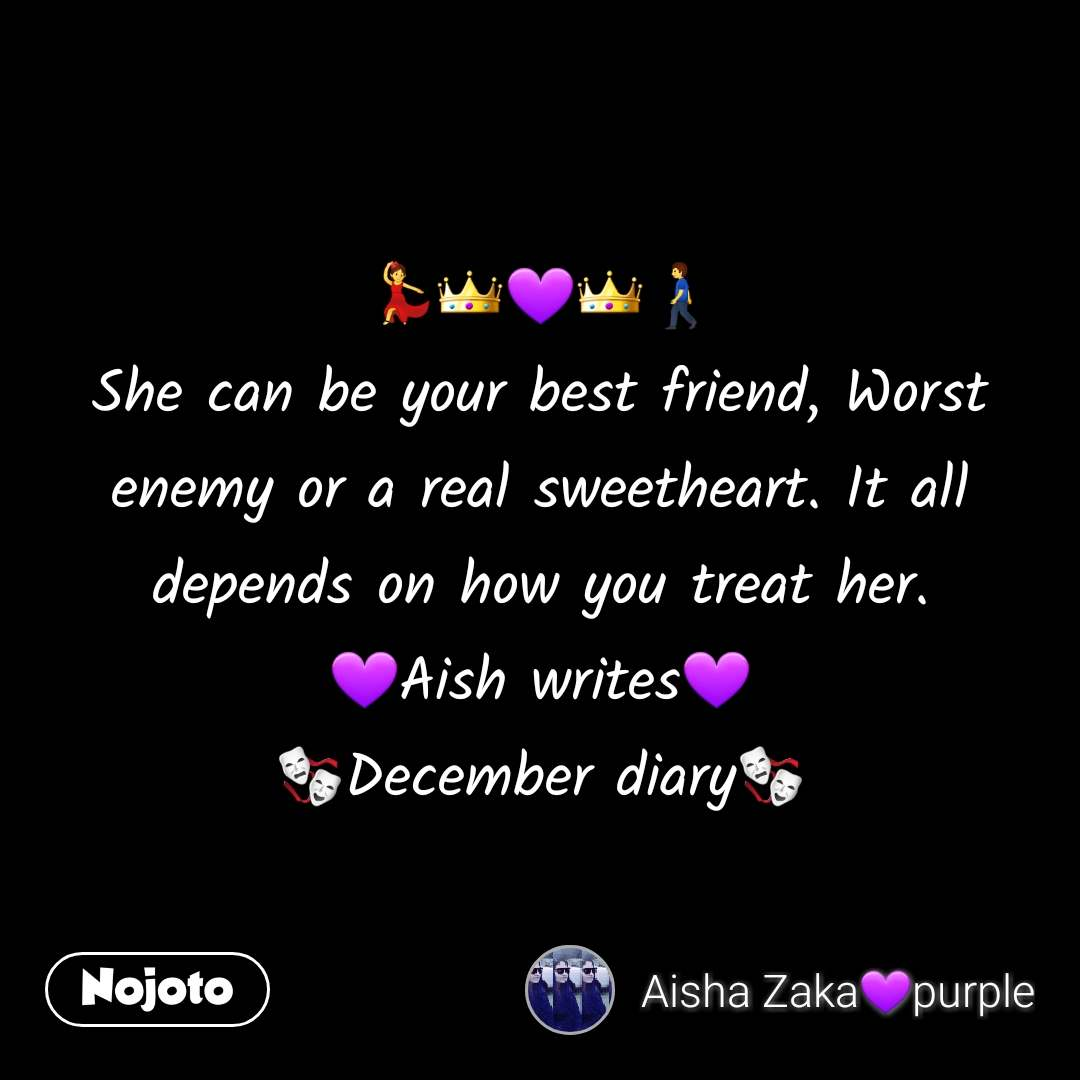💃👑💜👑🚶 She can be your best friend, Worst enemy or a real sweetheart. It all depends on how you treat her. 💜Aish writes💜 🎭December diary🎭