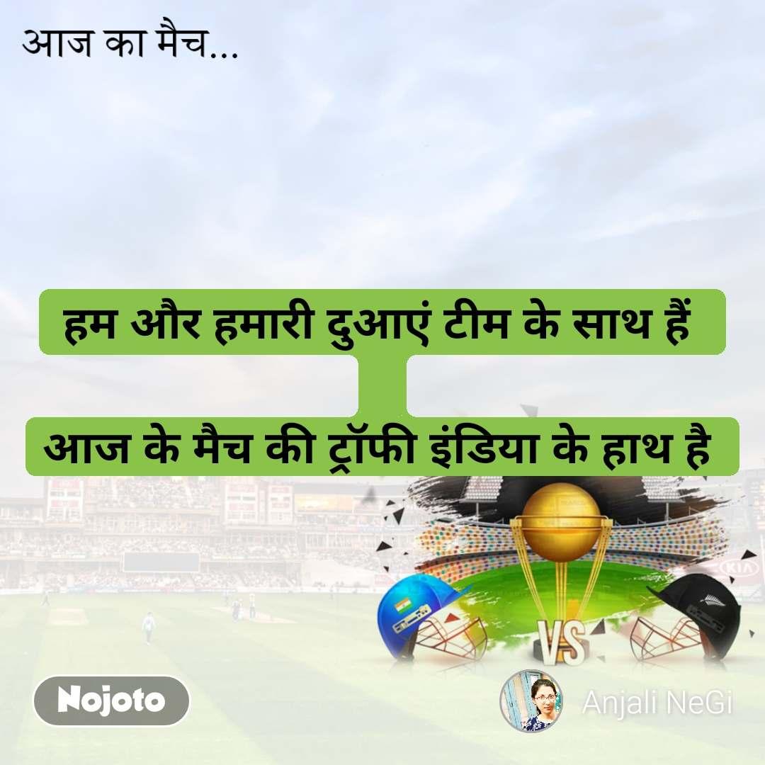 आज का मैच  हम और हमारी दुआएं टीम के साथ हैं   आज के मैच की ट्रॉफी इंडिया के हाथ है