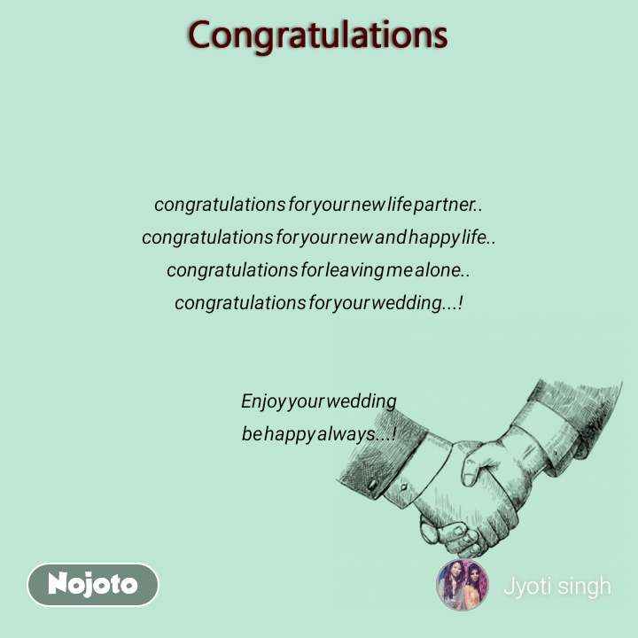 Congratulations congratulations for your new life partner.. congratulations for your new and happy life.. congratulations for leaving me alone.. congratulations for your wedding...!   Enjoy your wedding be happy always...!