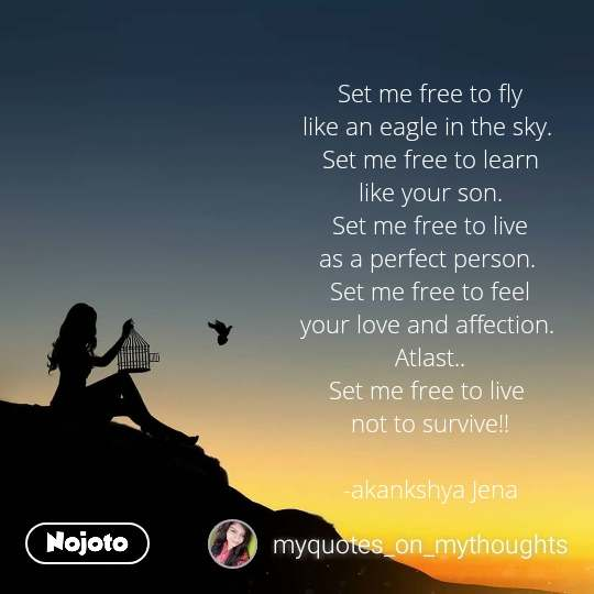 Set me free to fly like an eagle in the sky.  Set me free to learn like your son. Set me free to live as a perfect person.  Set me free to feel your love and affection.  Atlast.. Set me free to live  not to survive!!  -akankshya Jena
