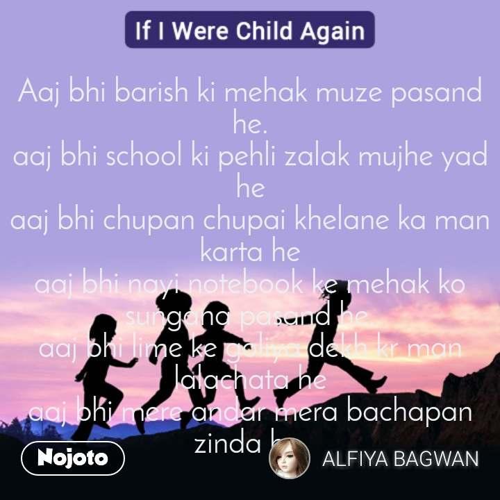 If I were child again  Aaj bhi barish ki mehak muze pasand he. aaj bhi school ki pehli zalak mujhe yad he aaj bhi chupan chupai khelane ka man karta he aaj bhi nayi notebook ke mehak ko sungana pasand he. aaj bhi lime ke goliya dekh kr man lalachata he aaj bhi mere andar mera bachapan zinda he.