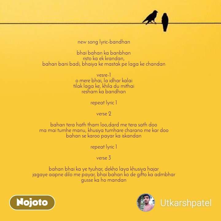 new song lyric-bandhan  bhai bahan ka banbhan  risto ka ek krandan,  bahan bani badi, bhaiya ke mastak pe laga ke chandan   vesre-1 o mere bhai, la idhar kalai tilak laga ke, khila du mithai resham ka bandhan  repeat lyric 1    verse 2  bahan tera hath tham loo,dard me tera sath doo ma mai tumhe manu, khusiya tumhare charano me kar doo bahan se karoo payar ka iskandan    repeat lyric 1  verse 3    bahan bhai ka ye tyuhar, dekho laya khusiya hajar jagaye aapne dilo me payar, bhai bahan ko de gifto ka admbhar gusse ka ho mandan
