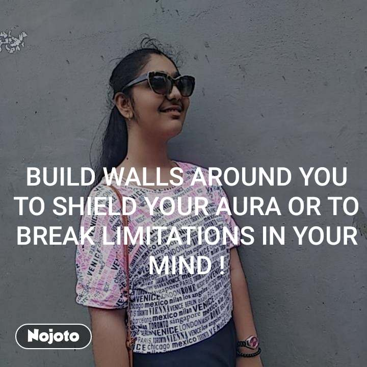 BUILD WALLS AROUND YOU TO SHIELD YOUR AURA OR TO BREAK LIMITATIONS IN YOUR MIND !