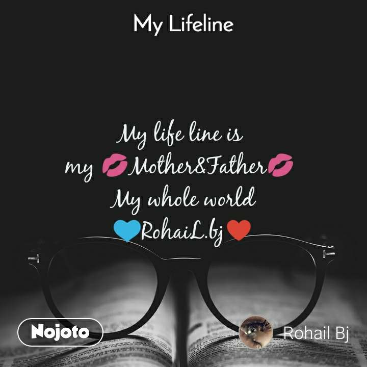 My lifeline My life line is  my 💋Mother&Father💋  My whole world 💙RohaiL.bj♥