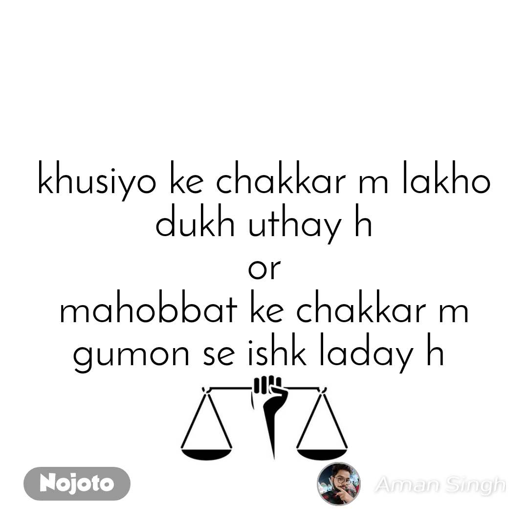 khusiyo ke chakkar m lakho dukh uthay h or mahobbat ke chakkar m gumon se ishk laday h