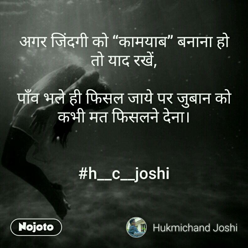 "अगर जिंदगी को ""कामयाब"" बनाना हो तो याद रखें,  पाँव भले ही फिसल जाये पर जुबान को कभी मत फिसलने देना।    #h__c__joshi"