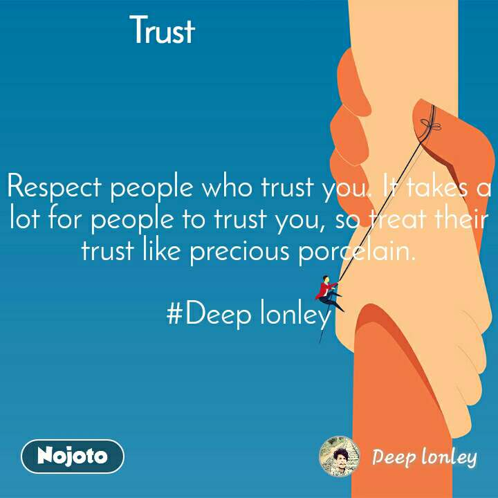 Trust Respect people who trust you. It takes a lot for people to trust you, so treat their trust like precious porcelain.  #Deep lonley