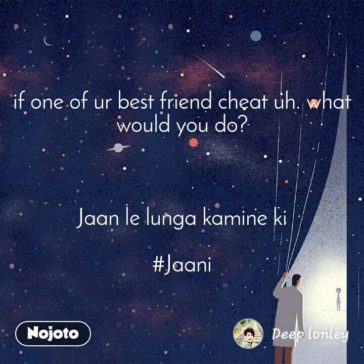 if one of ur best friend cheat uh. what would you do?    Jaan le lunga kamine ki  #Jaani