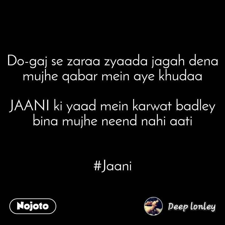 Do-gaj se zaraa zyaada jagah dena mujhe qabar mein aye khudaa  JAANI ki yaad mein karwat badley bina mujhe neend nahi aati   #Jaani