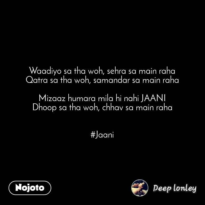 Waadiyo sa tha woh, sehra sa main raha Qatra sa tha woh, samandar sa main raha  Mizaaz humara mila hi nahi JAANI Dhoop sa tha woh, chhav sa main raha   #Jaani