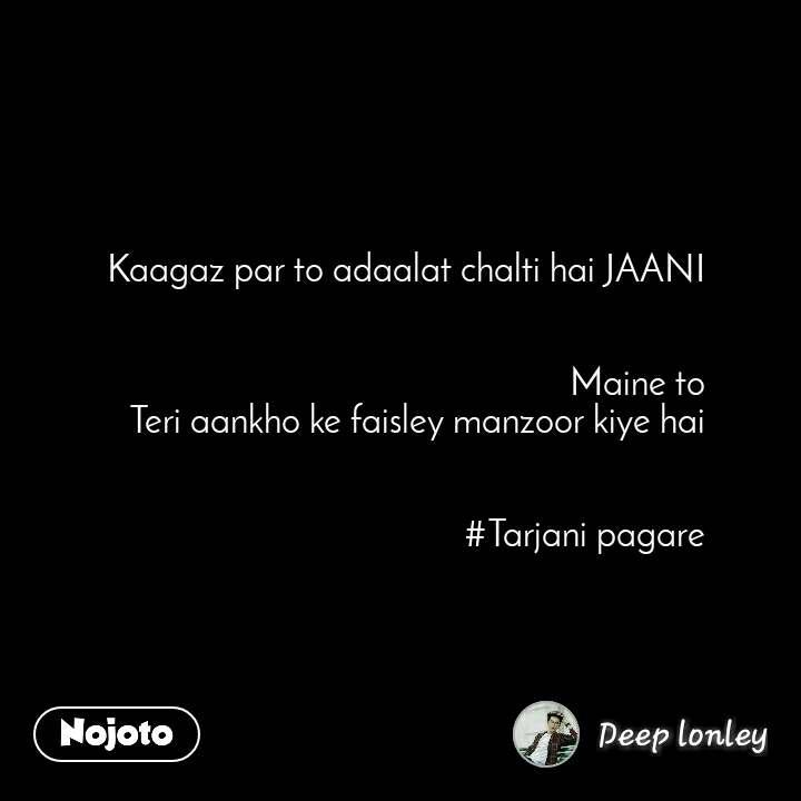 Kaagaz par to adaalat chalti hai JAANI   Maine to Teri aankho ke faisley manzoor kiye hai   #Tarjani pagare