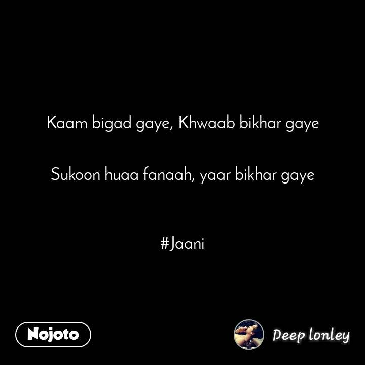 Kaam bigad gaye, Khwaab bikhar gaye   Sukoon huaa fanaah, yaar bikhar gaye    #Jaani