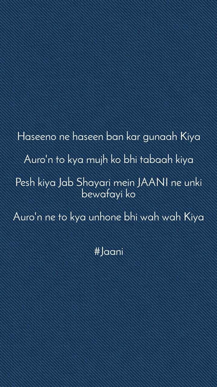 Haseeno ne haseen ban kar gunaah Kiya  Auro'n to kya mujh ko bhi tabaah kiya  Pesh kiya Jab Shayari mein JAANI ne unki bewafayi ko  Auro'n ne to kya unhone bhi wah wah Kiya   #Jaani