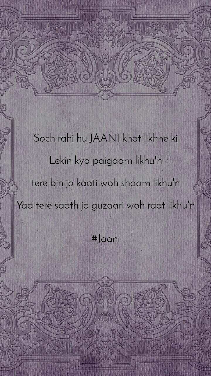 Soch rahi hu JAANI khat likhne ki  Lekin kya paigaam likhu'n  tere bin jo kaati woh shaam likhu'n  Yaa tere saath jo guzaari woh raat likhu'n   #Jaani