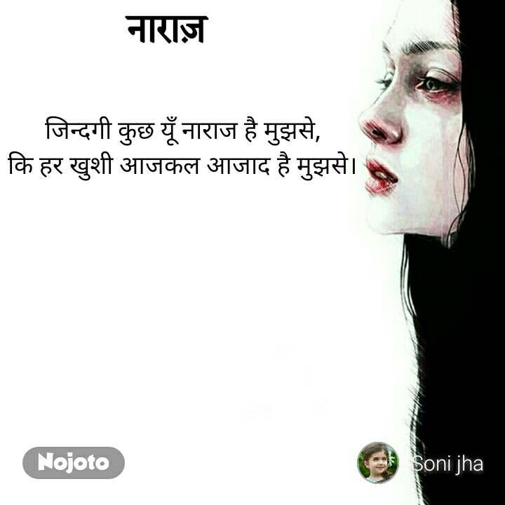 नाराज़ जिन्दगी कुछ यूँ नाराज है मुझसे,  कि हर खुशी आजकल आजाद है मुझसे।