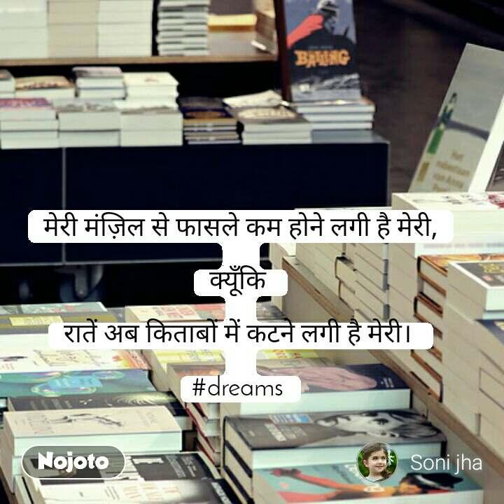 मेरी मंज़िल से फासले कम होने लगी है मेरी,   क्यूँकि   रातें अब किताबों में कटने लगी है मेरी।   #dreams