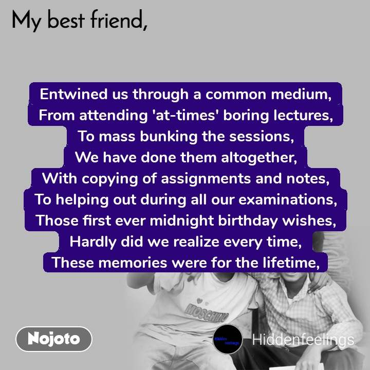 My Best Friend Entwined us through a common medium, From attending 'at-times' boring lectures, To mass bunking the sessions, We have done them altogether, With copying of assignments and notes, To helping out during all our examinations, Those first ever midnight birthday wishes, Hardly did we realize every time, These memories were for the lifetime,