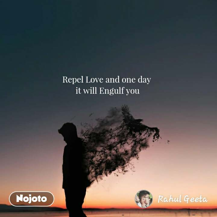 Repel Love and one day  it will Engulf you