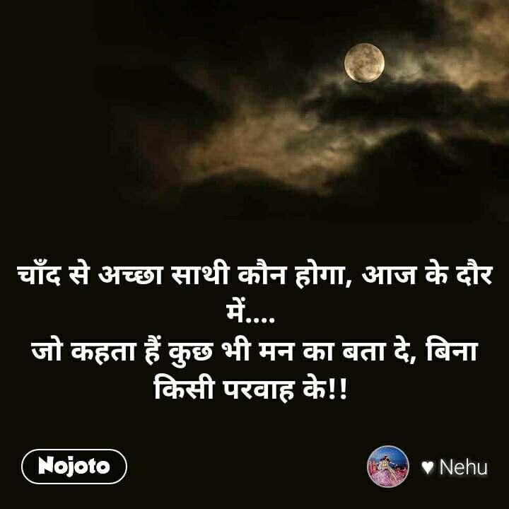 चाँद से अच्छा साथी कौन होगा, आज के दौर में....  जो कहता हैं कुछ भी मन का बता दे, बिना किसी परवाह के!!