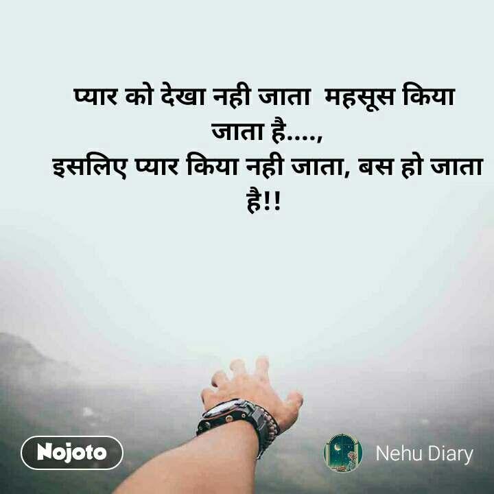 प्यार को देखा नही जाता  महसूस किया  जाता है...., इसलिए प्यार किया नही जाता, बस हो जाता है!!