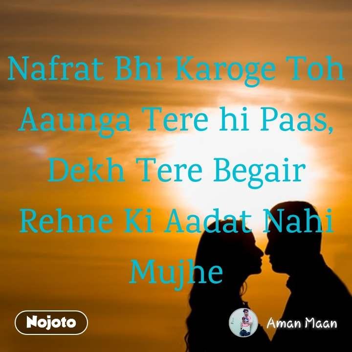 Nafrat Bhi Karoge Toh Aaunga Tere hi Paas, Dekh Tere Begair Rehne Ki Aadat Nahi Mujhe
