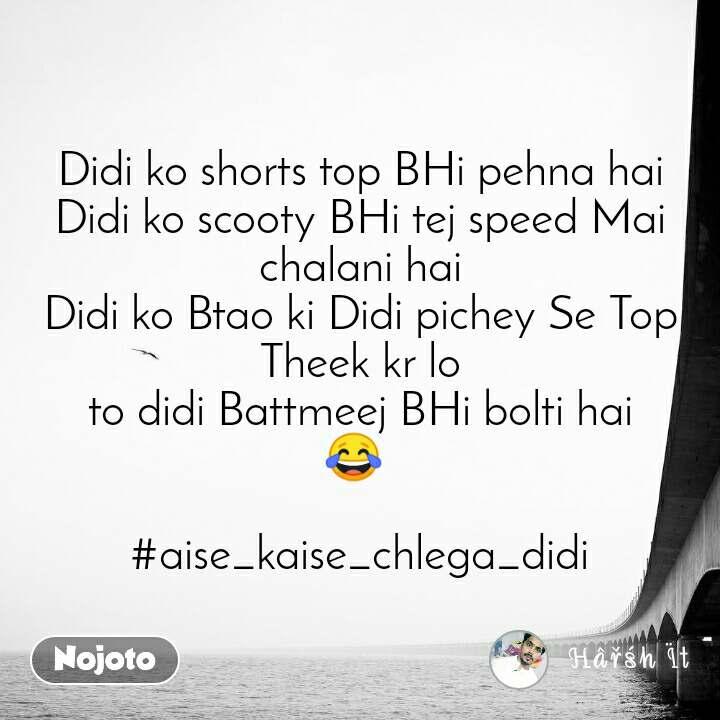 Didi ko shorts top BHi pehna hai Didi ko scooty BHi tej speed Mai chalani hai Didi ko Btao ki Didi pichey Se Top Theek kr lo to didi Battmeej BHi bolti hai ЁЯШВ   #aise_kaise_chlega_didi