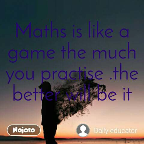 Maths is like a game the much you practise .the better will be it