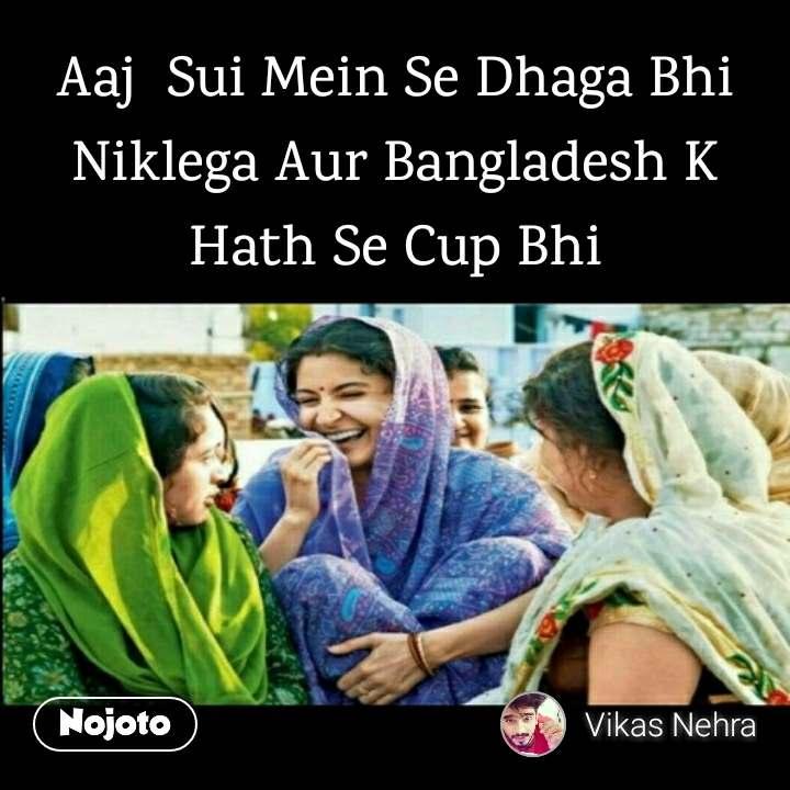 Aaj  Sui Mein Se Dhaga Bhi Niklega Aur Bangladesh K Hath Se Cup Bhi