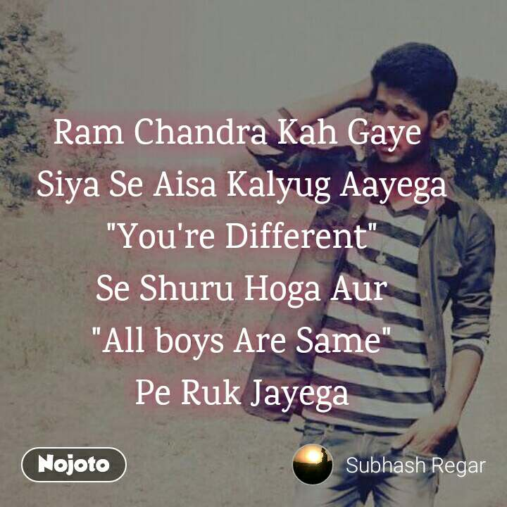 """Ram Chandra Kah Gaye  Siya Se Aisa Kalyug Aayega """"You're Different"""" Se Shuru Hoga Aur """"All boys Are Same"""" Pe Ruk Jayega"""
