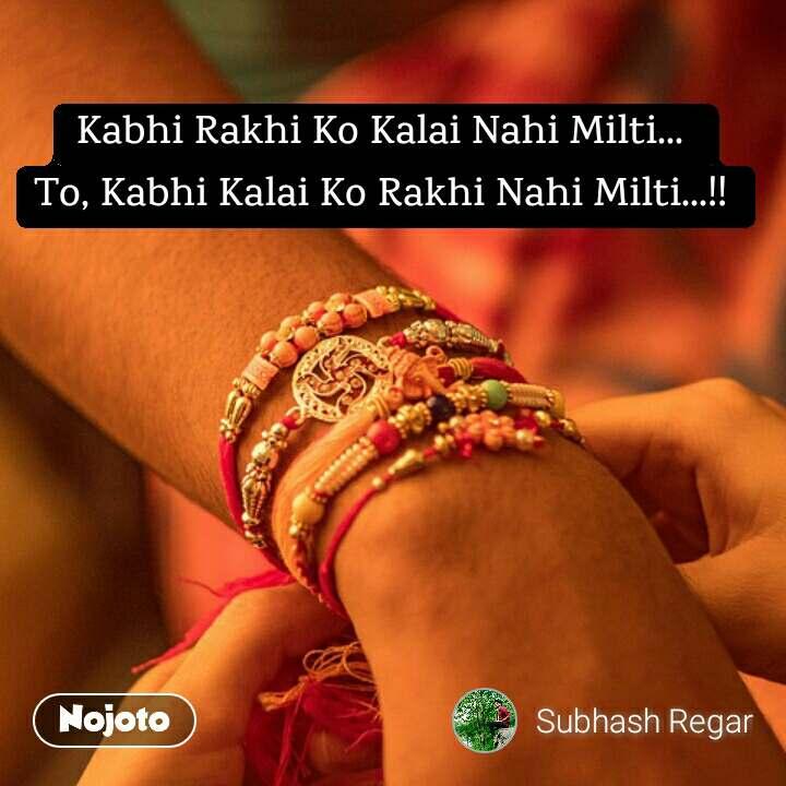 Kabhi Rakhi Ko Kalai Nahi Milti...  To, Kabhi Kalai Ko Rakhi Nahi Milti...!!