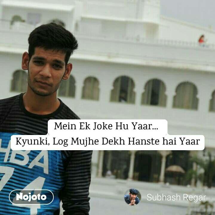 Mein Ek Joke Hu Yaar...  Kyunki, Log Mujhe Dekh Hanste hai Yaar