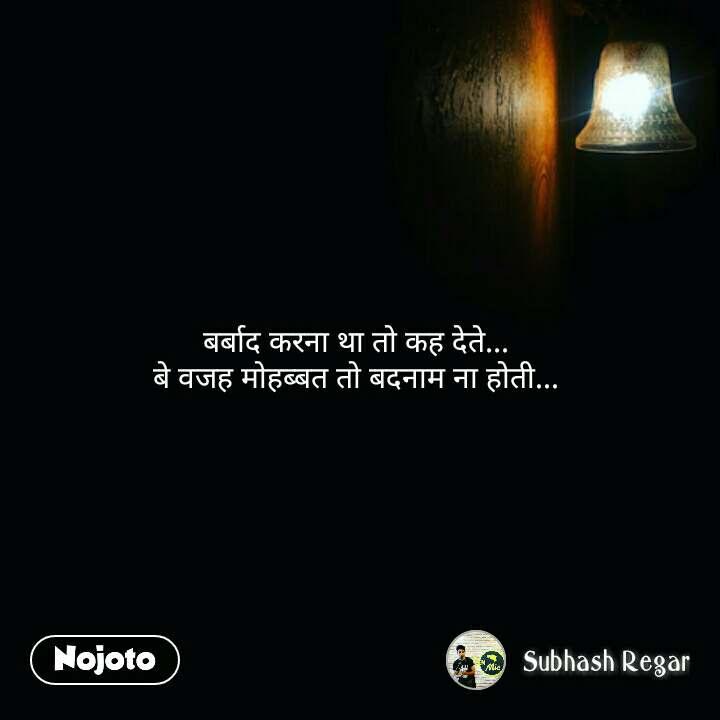 night quotes in hindi बर्बाद करना था तो कह देते...  बे वजह मोहब्बत तो बदनाम ना होती...  #NojotoQuote