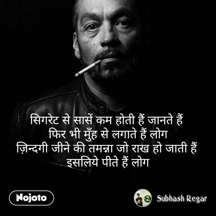 सिगरेट से सासें कम होती हैं जानते हैं  फिर भी मुँह से लगाते हैं लोग ज़िन्दगी जीने की तमन्ना जो राख हो जाती हैं  इसलिये पीते हैं लोग  #NojotoQuote