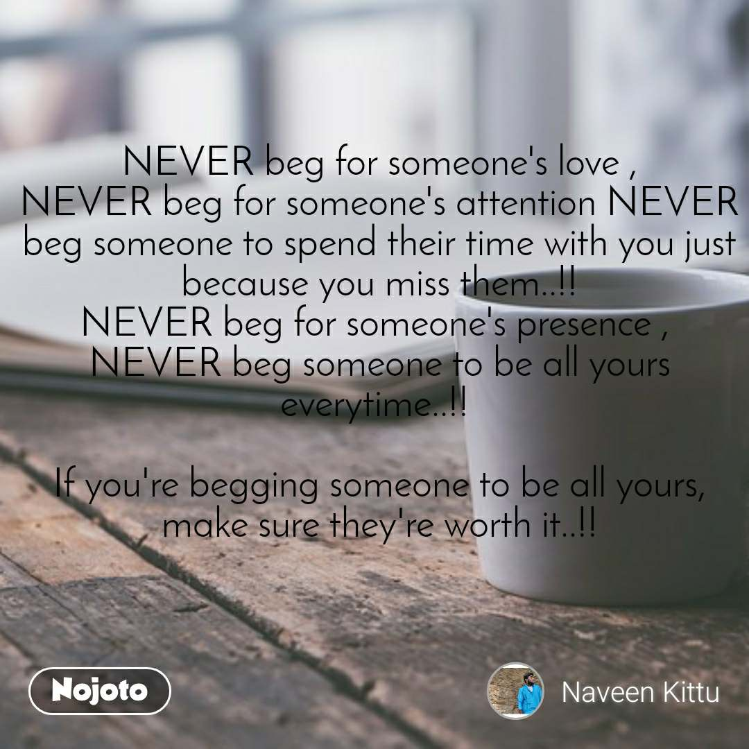 #DearZindagi NEVER beg for someone's love , NEVER beg for someone's attention NEVER beg someone to spend their time with you just because you miss them..!! NEVER beg for someone's presence ,  NEVER beg someone to be all yours everytime..!!   If you're begging someone to be all yours, make sure they're worth it..!!